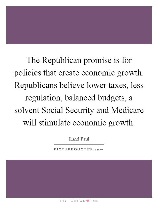 The Republican promise is for policies that create economic growth. Republicans believe lower taxes, less regulation, balanced budgets, a solvent Social Security and Medicare will stimulate economic growth Picture Quote #1