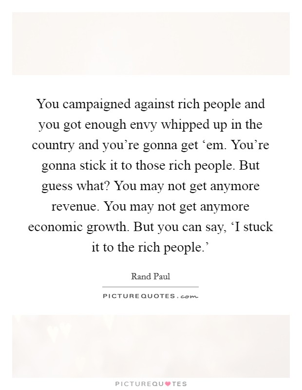 You campaigned against rich people and you got enough envy whipped up in the country and you're gonna get 'em. You're gonna stick it to those rich people. But guess what? You may not get anymore revenue. You may not get anymore economic growth. But you can say, 'I stuck it to the rich people.' Picture Quote #1