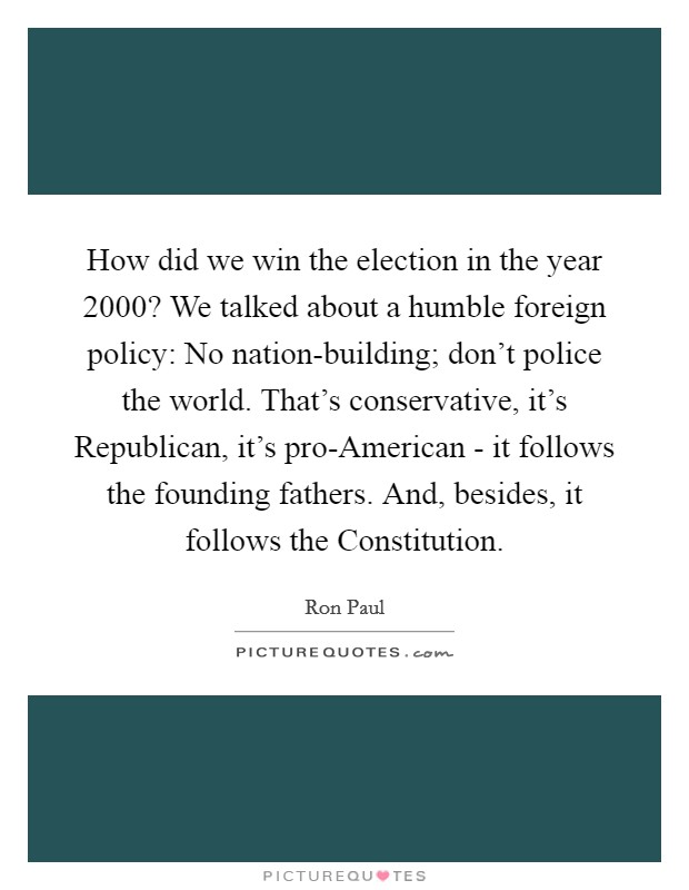 How did we win the election in the year 2000? We talked about a humble foreign policy: No nation-building; don't police the world. That's conservative, it's Republican, it's pro-American - it follows the founding fathers. And, besides, it follows the Constitution Picture Quote #1