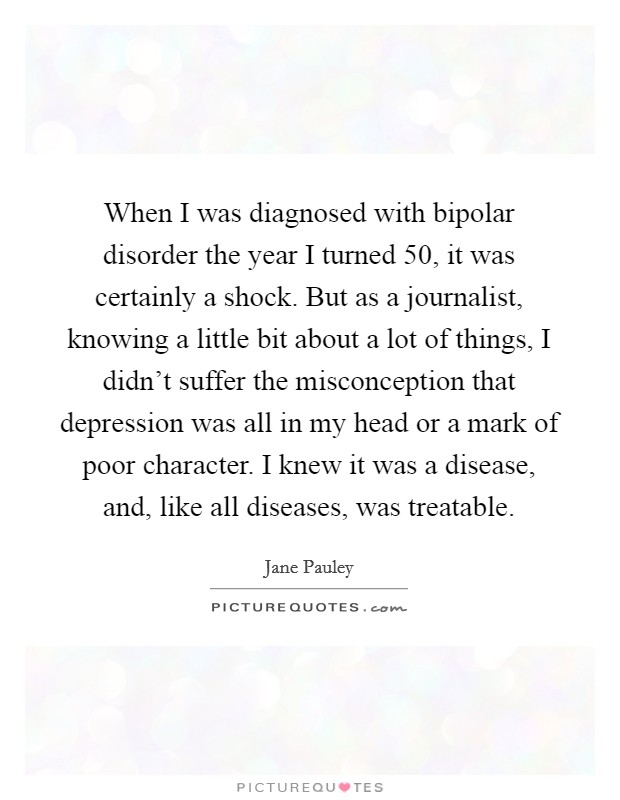 When I was diagnosed with bipolar disorder the year I turned 50, it was certainly a shock. But as a journalist, knowing a little bit about a lot of things, I didn't suffer the misconception that depression was all in my head or a mark of poor character. I knew it was a disease, and, like all diseases, was treatable Picture Quote #1