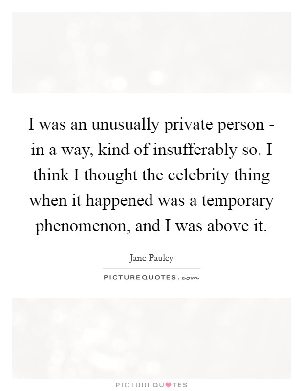 I was an unusually private person - in a way, kind of insufferably so. I think I thought the celebrity thing when it happened was a temporary phenomenon, and I was above it Picture Quote #1