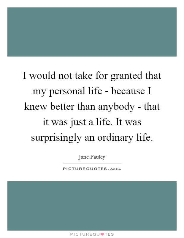 I would not take for granted that my personal life - because I knew better than anybody - that it was just a life. It was surprisingly an ordinary life Picture Quote #1
