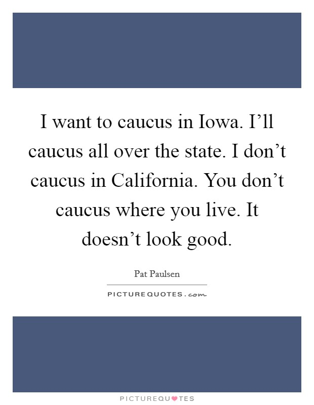 I want to caucus in Iowa. I'll caucus all over the state. I don't caucus in California. You don't caucus where you live. It doesn't look good Picture Quote #1