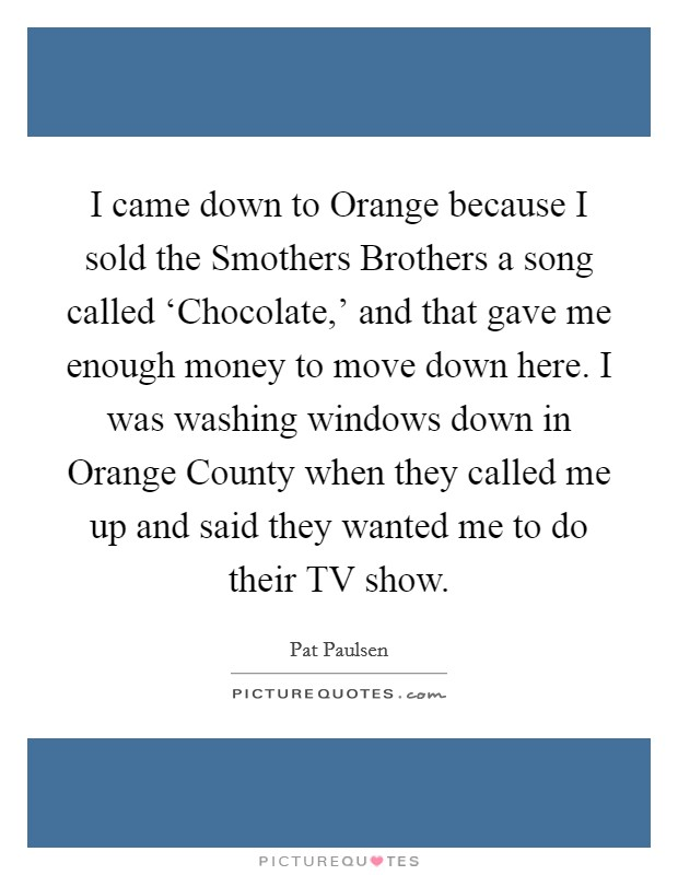 I came down to Orange because I sold the Smothers Brothers a song called 'Chocolate,' and that gave me enough money to move down here. I was washing windows down in Orange County when they called me up and said they wanted me to do their TV show Picture Quote #1