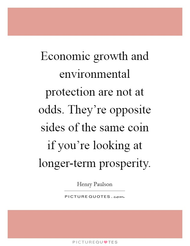 Economic growth and environmental protection are not at odds. They're opposite sides of the same coin if you're looking at longer-term prosperity Picture Quote #1