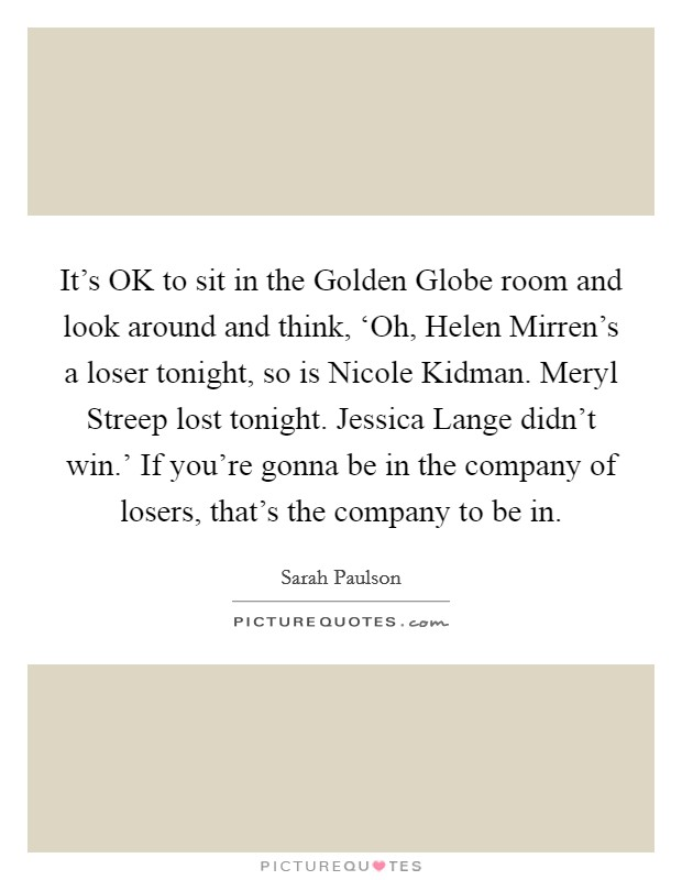 It's OK to sit in the Golden Globe room and look around and think, 'Oh, Helen Mirren's a loser tonight, so is Nicole Kidman. Meryl Streep lost tonight. Jessica Lange didn't win.' If you're gonna be in the company of losers, that's the company to be in Picture Quote #1