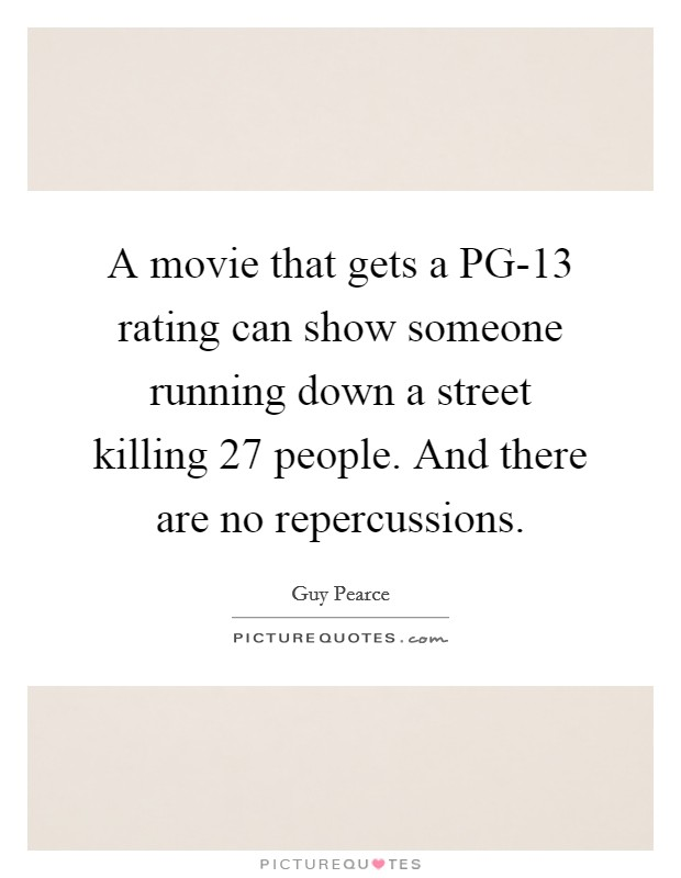 A movie that gets a PG-13 rating can show someone running down a street killing 27 people. And there are no repercussions Picture Quote #1