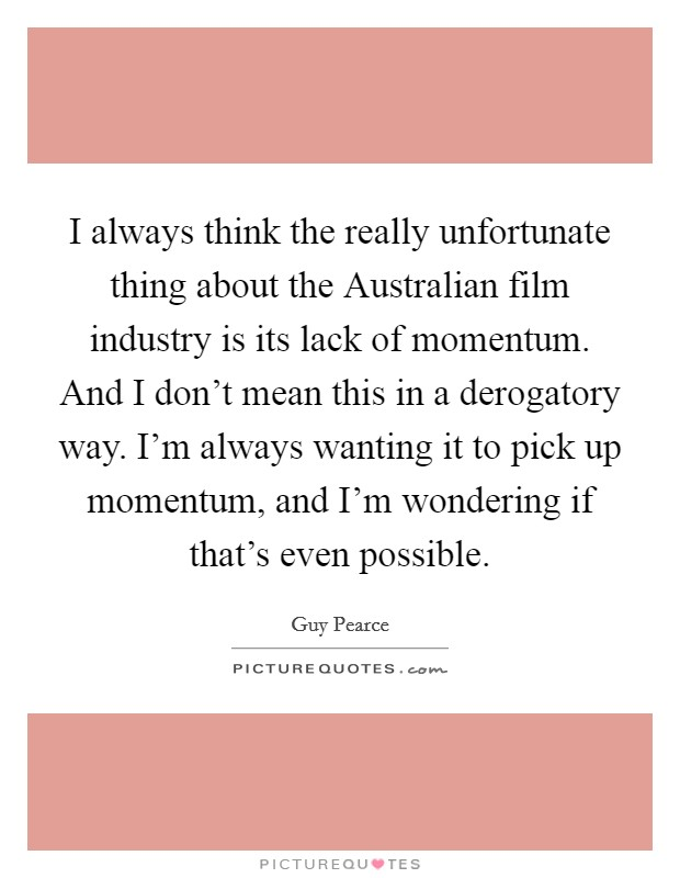 I always think the really unfortunate thing about the Australian film industry is its lack of momentum. And I don't mean this in a derogatory way. I'm always wanting it to pick up momentum, and I'm wondering if that's even possible Picture Quote #1