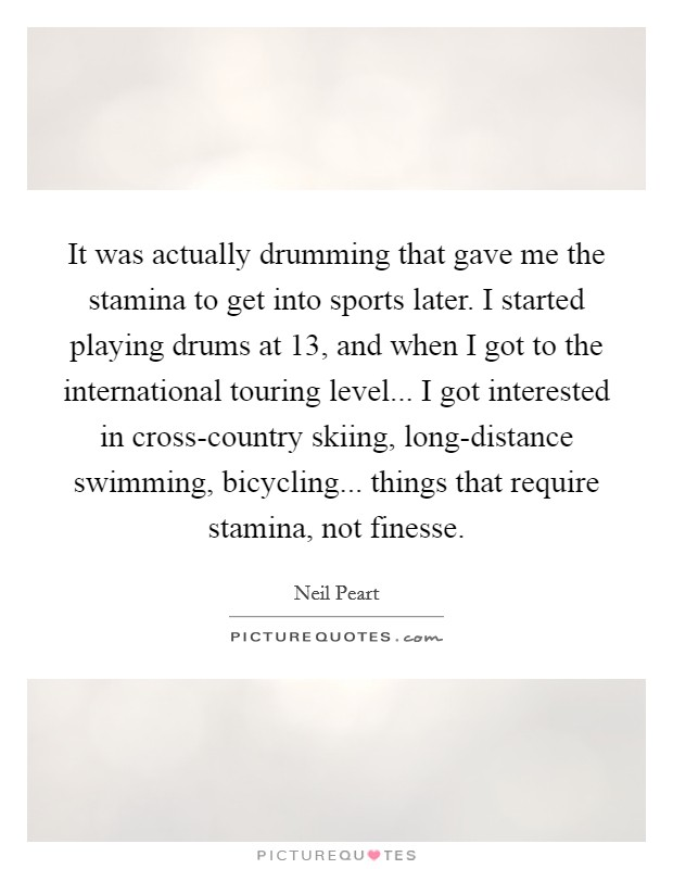 It was actually drumming that gave me the stamina to get into sports later. I started playing drums at 13, and when I got to the international touring level... I got interested in cross-country skiing, long-distance swimming, bicycling... things that require stamina, not finesse Picture Quote #1
