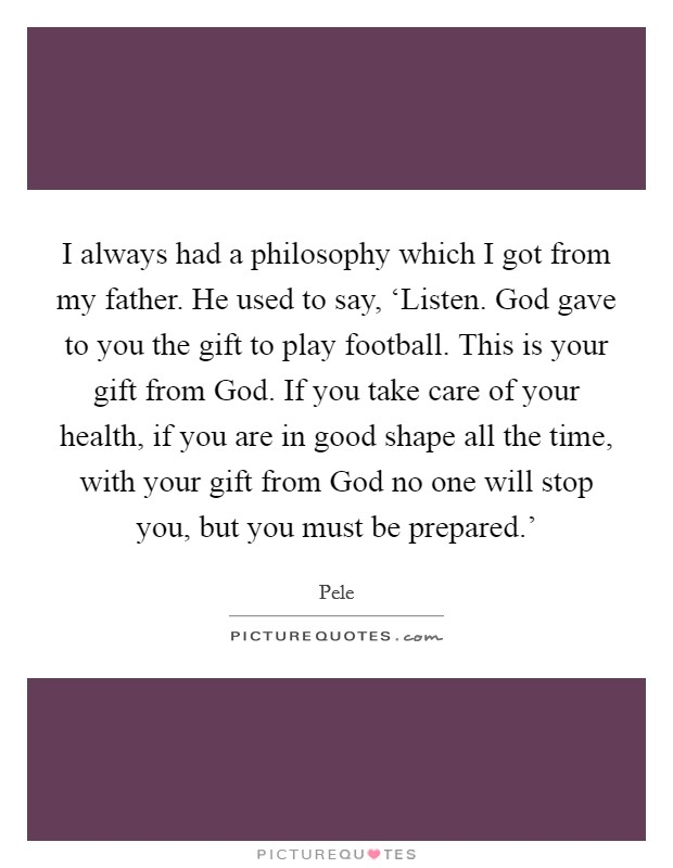I always had a philosophy which I got from my father. He used to say, 'Listen. God gave to you the gift to play football. This is your gift from God. If you take care of your health, if you are in good shape all the time, with your gift from God no one will stop you, but you must be prepared.' Picture Quote #1