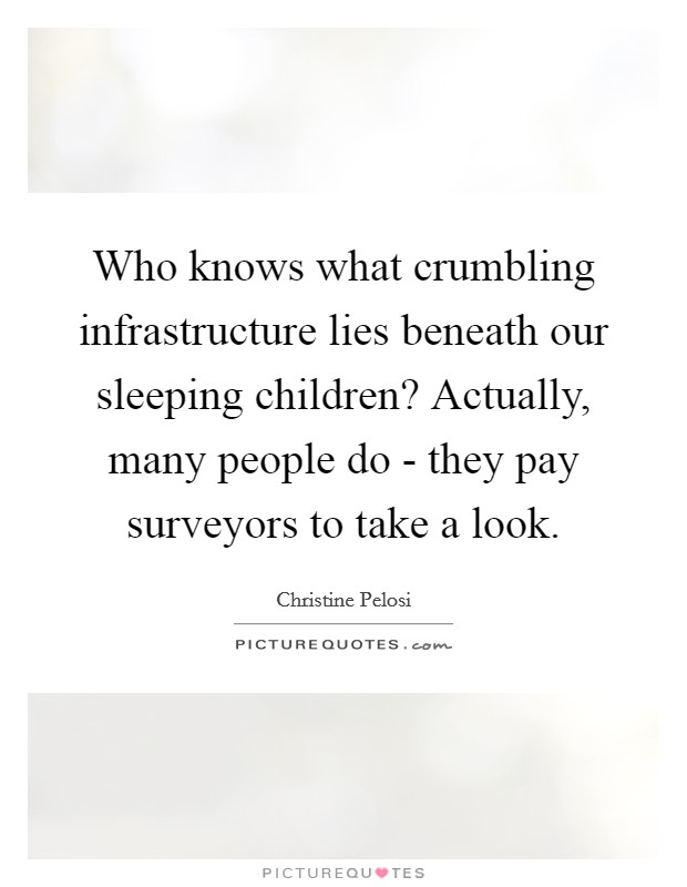 Who knows what crumbling infrastructure lies beneath our sleeping children? Actually, many people do - they pay surveyors to take a look Picture Quote #1