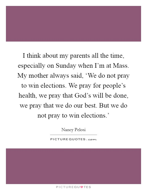 I think about my parents all the time, especially on Sunday when I'm at Mass. My mother always said, 'We do not pray to win elections. We pray for people's health, we pray that God's will be done, we pray that we do our best. But we do not pray to win elections.' Picture Quote #1