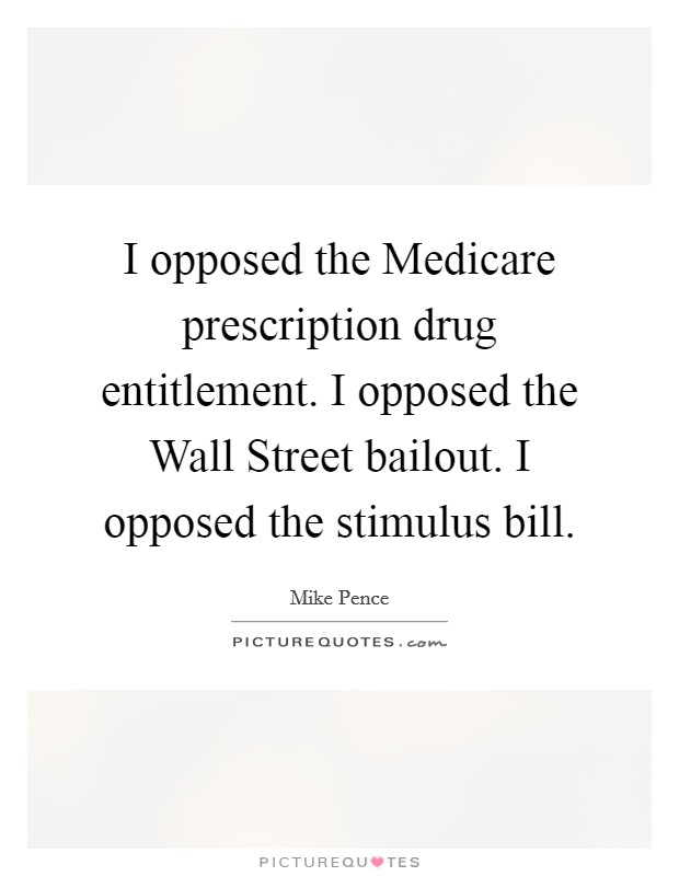 I opposed the Medicare prescription drug entitlement. I opposed the Wall Street bailout. I opposed the stimulus bill Picture Quote #1
