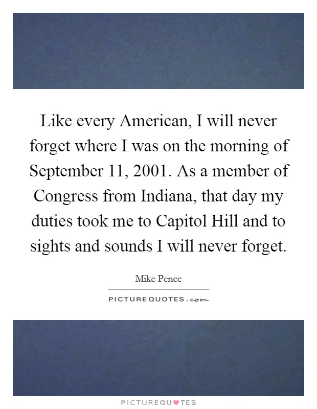 Like every American, I will never forget where I was on the morning of September 11, 2001. As a member of Congress from Indiana, that day my duties took me to Capitol Hill and to sights and sounds I will never forget Picture Quote #1