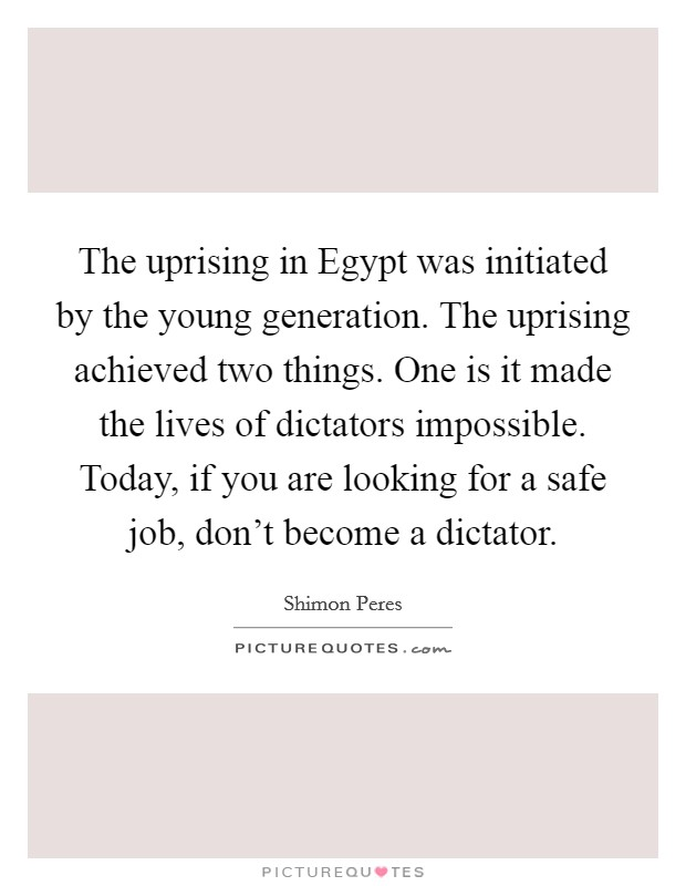 The uprising in Egypt was initiated by the young generation. The uprising achieved two things. One is it made the lives of dictators impossible. Today, if you are looking for a safe job, don't become a dictator Picture Quote #1