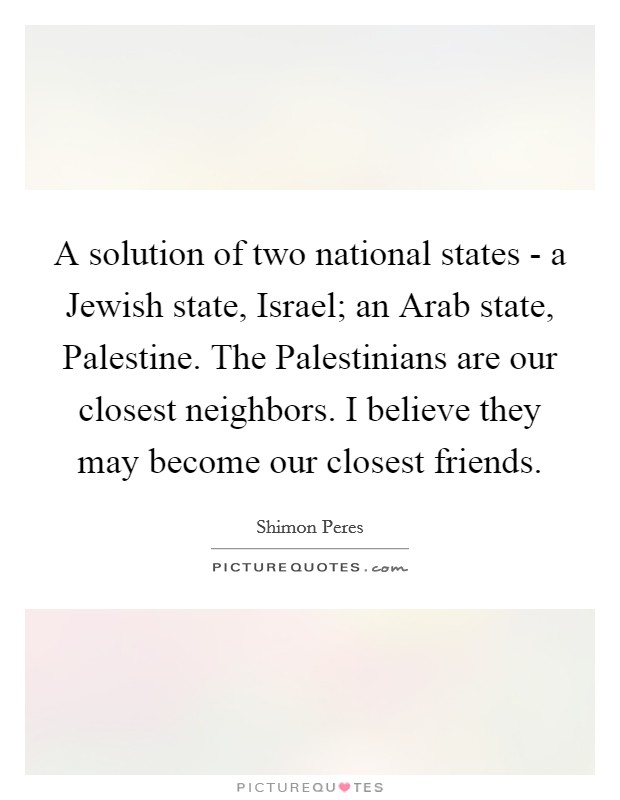 A solution of two national states - a Jewish state, Israel; an Arab state, Palestine. The Palestinians are our closest neighbors. I believe they may become our closest friends Picture Quote #1