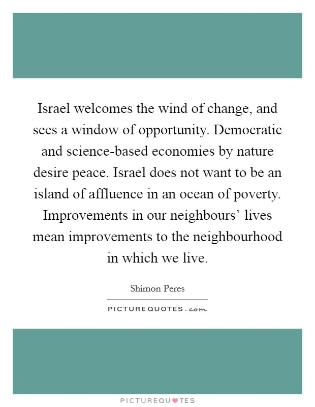 Israel welcomes the wind of change, and sees a window of opportunity. Democratic and science-based economies by nature desire peace. Israel does not want to be an island of affluence in an ocean of poverty. Improvements in our neighbours' lives mean improvements to the neighbourhood in which we live Picture Quote #1