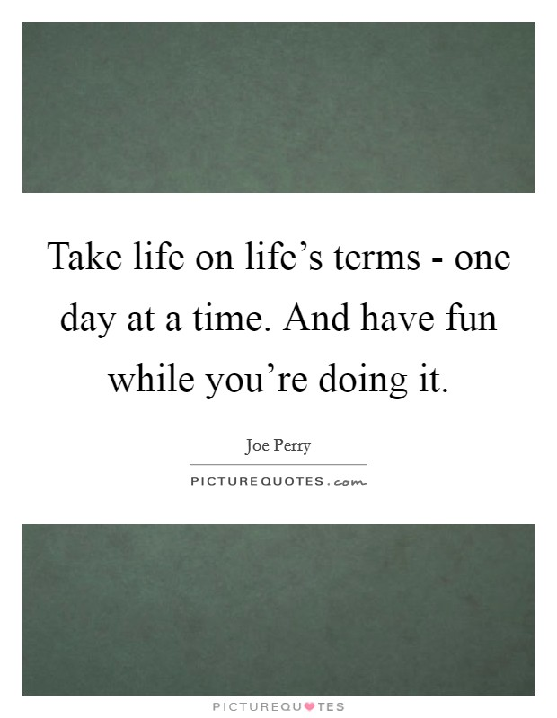 Take life on life's terms - one day at a time. And have fun while you're doing it Picture Quote #1