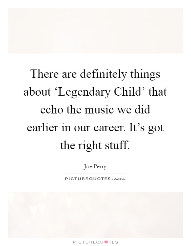 There are definitely things about 'Legendary Child' that echo the music we did earlier in our career. It's got the right stuff Picture Quote #1