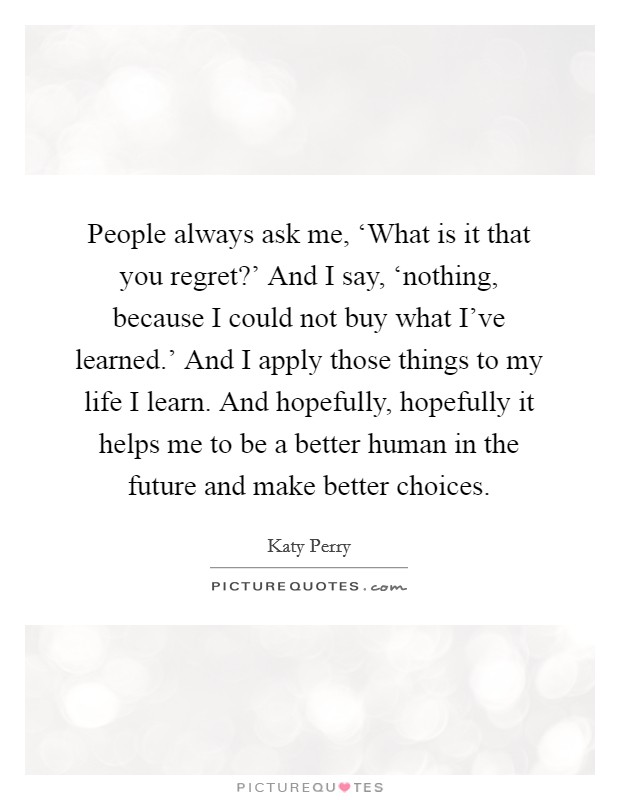 People always ask me, 'What is it that you regret?' And I say, 'nothing, because I could not buy what I've learned.' And I apply those things to my life I learn. And hopefully, hopefully it helps me to be a better human in the future and make better choices Picture Quote #1