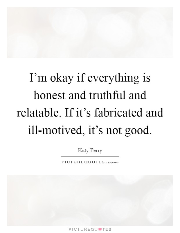 I'm okay if everything is honest and truthful and relatable. If it's fabricated and ill-motived, it's not good Picture Quote #1
