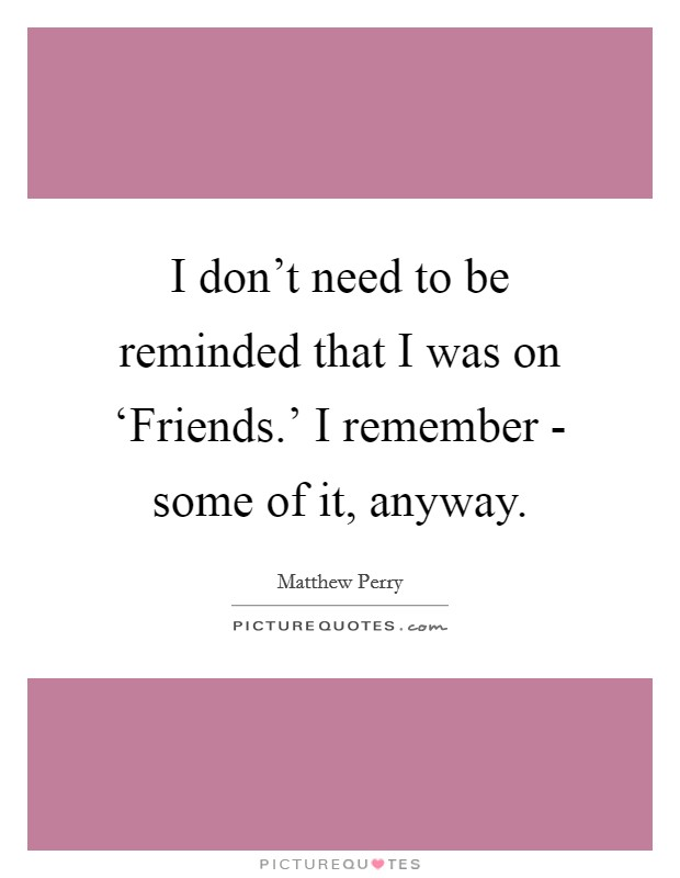 I don't need to be reminded that I was on 'Friends.' I remember - some of it, anyway Picture Quote #1