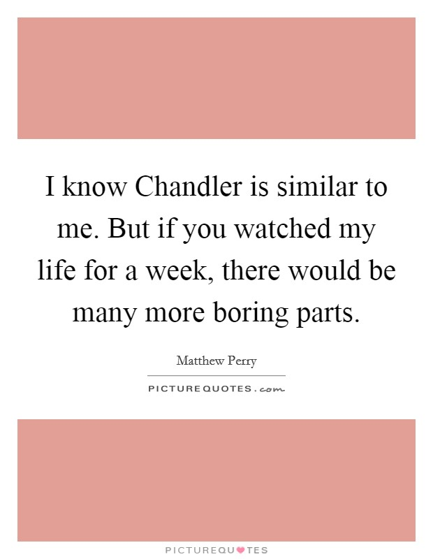 I know Chandler is similar to me. But if you watched my life for a week, there would be many more boring parts Picture Quote #1