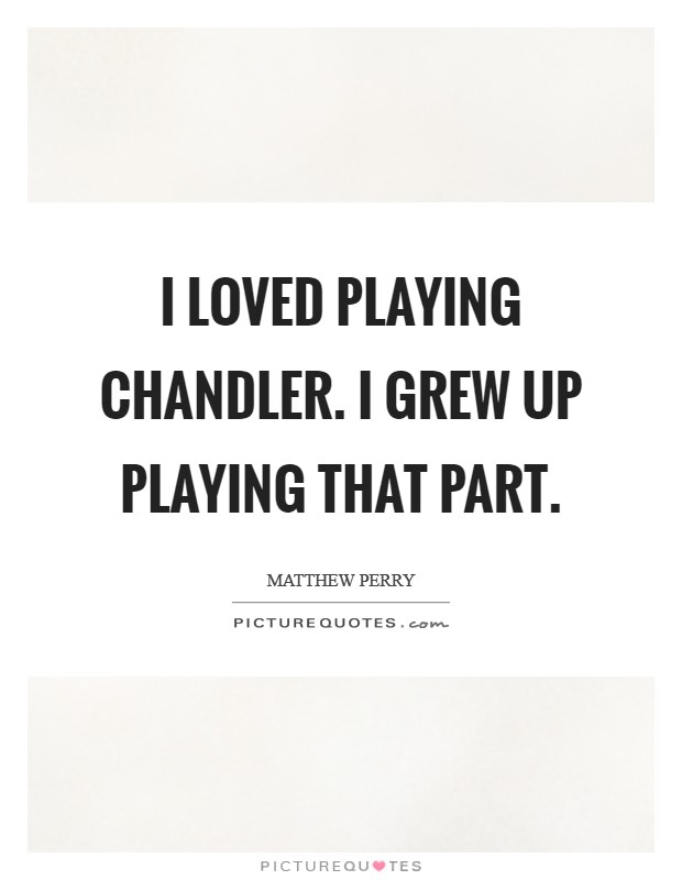 I loved playing Chandler. I grew up playing that part Picture Quote #1