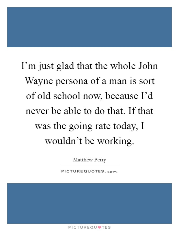 I'm just glad that the whole John Wayne persona of a man is sort of old school now, because I'd never be able to do that. If that was the going rate today, I wouldn't be working Picture Quote #1