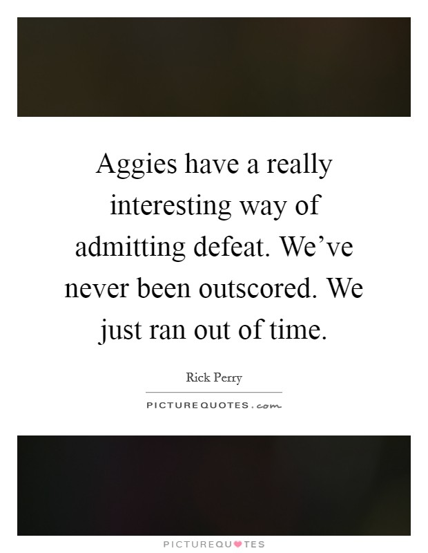 Aggies have a really interesting way of admitting defeat. We've never been outscored. We just ran out of time Picture Quote #1