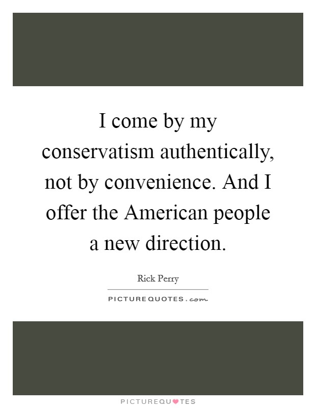 I come by my conservatism authentically, not by convenience. And I offer the American people a new direction Picture Quote #1