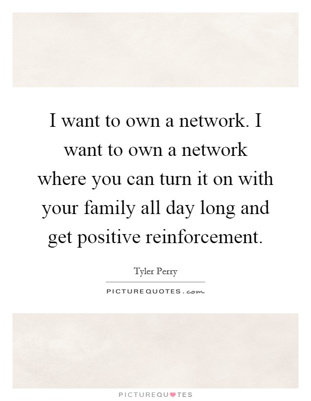 I want to own a network. I want to own a network where you can turn it on with your family all day long and get positive reinforcement Picture Quote #1