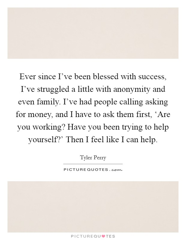 Ever since I've been blessed with success, I've struggled a little with anonymity and even family. I've had people calling asking for money, and I have to ask them first, 'Are you working? Have you been trying to help yourself?' Then I feel like I can help Picture Quote #1