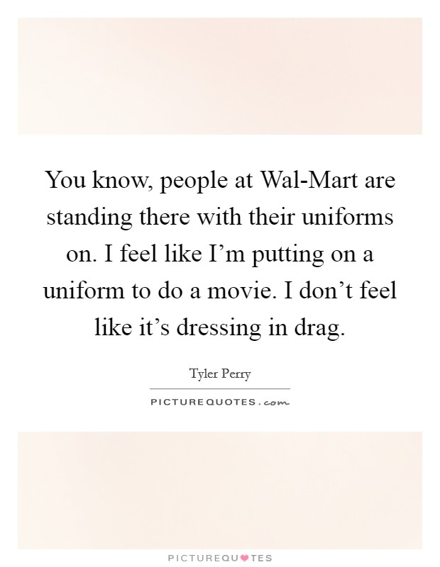 You know, people at Wal-Mart are standing there with their uniforms on. I feel like I'm putting on a uniform to do a movie. I don't feel like it's dressing in drag Picture Quote #1