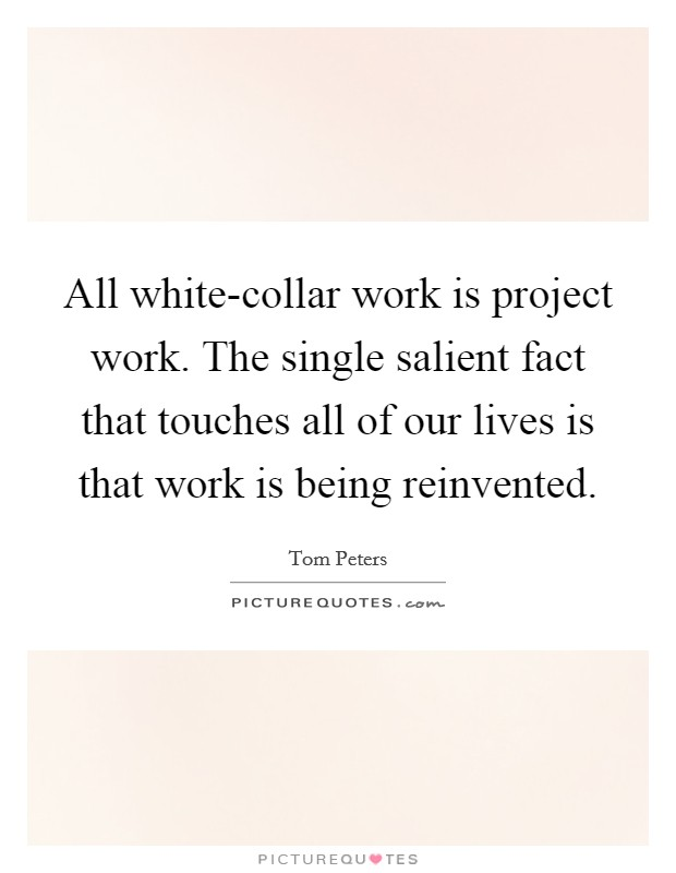 All white-collar work is project work. The single salient fact that touches all of our lives is that work is being reinvented Picture Quote #1