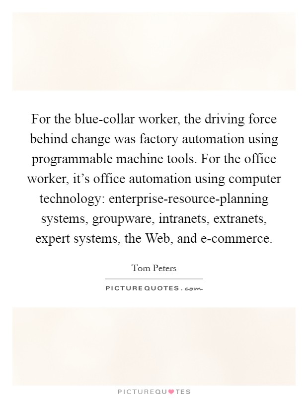 For the blue-collar worker, the driving force behind change was factory automation using programmable machine tools. For the office worker, it's office automation using computer technology: enterprise-resource-planning systems, groupware, intranets, extranets, expert systems, the Web, and e-commerce Picture Quote #1
