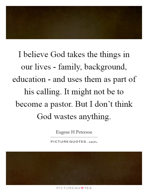 I believe God takes the things in our lives - family, background, education - and uses them as part of his calling. It might not be to become a pastor. But I don't think God wastes anything Picture Quote #1