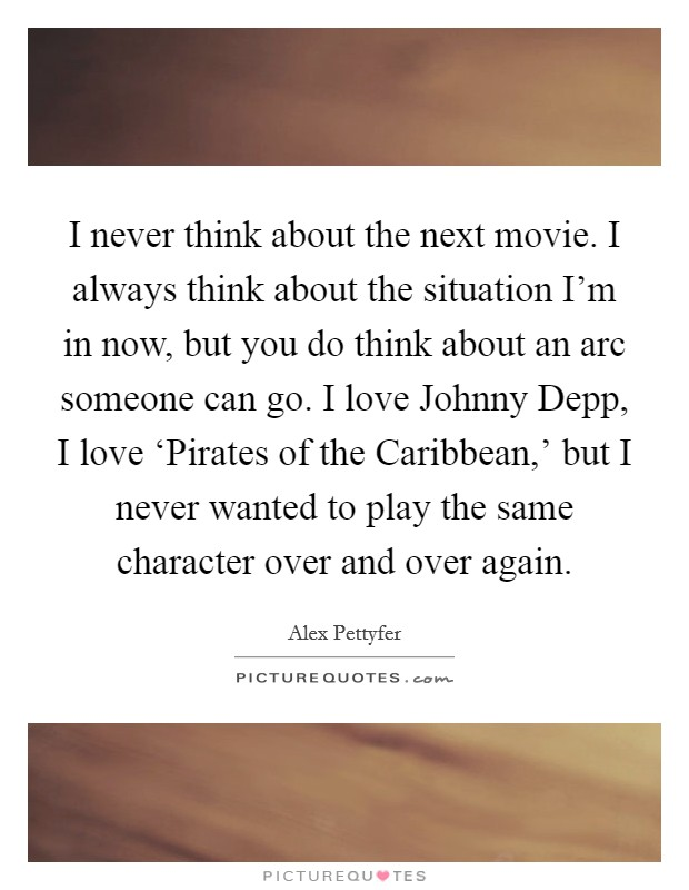 I never think about the next movie. I always think about the situation I'm in now, but you do think about an arc someone can go. I love Johnny Depp, I love 'Pirates of the Caribbean,' but I never wanted to play the same character over and over again Picture Quote #1
