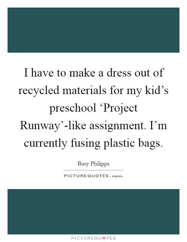 I have to make a dress out of recycled materials for my kid's preschool 'Project Runway'-like assignment. I'm currently fusing plastic bags Picture Quote #1