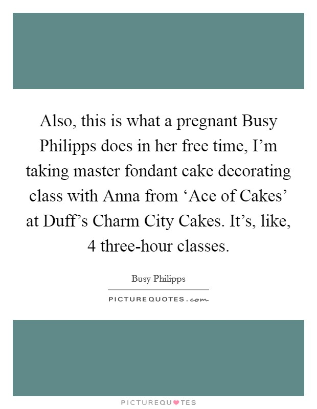 Also, this is what a pregnant Busy Philipps does in her free time, I'm taking master fondant cake decorating class with Anna from 'Ace of Cakes' at Duff's Charm City Cakes. It's, like, 4 three-hour classes Picture Quote #1