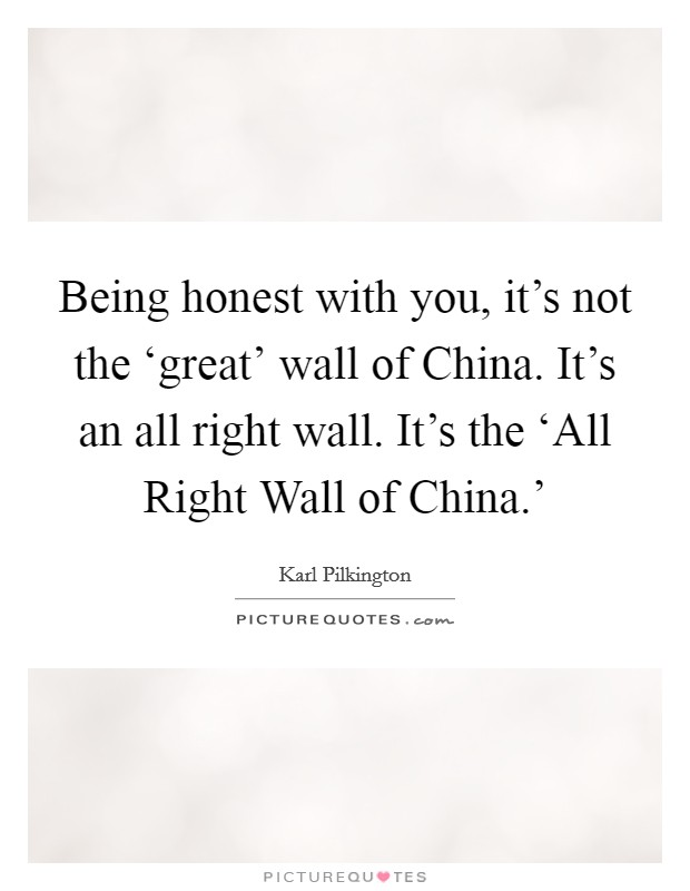 Being honest with you, it's not the 'great' wall of China. It's an all right wall. It's the 'All Right Wall of China.' Picture Quote #1