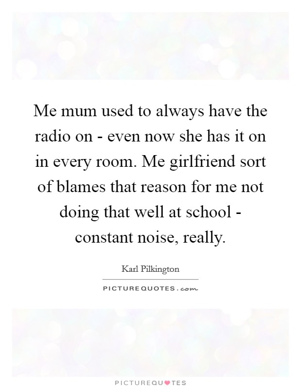 Me mum used to always have the radio on - even now she has it on in every room. Me girlfriend sort of blames that reason for me not doing that well at school - constant noise, really Picture Quote #1