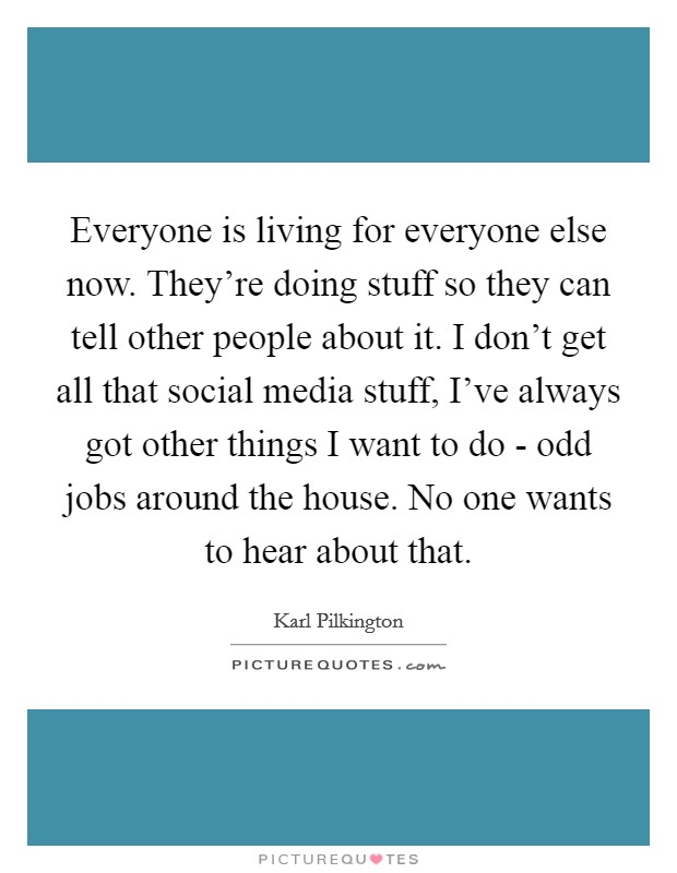 Everyone is living for everyone else now. They're doing stuff so they can tell other people about it. I don't get all that social media stuff, I've always got other things I want to do - odd jobs around the house. No one wants to hear about that Picture Quote #1