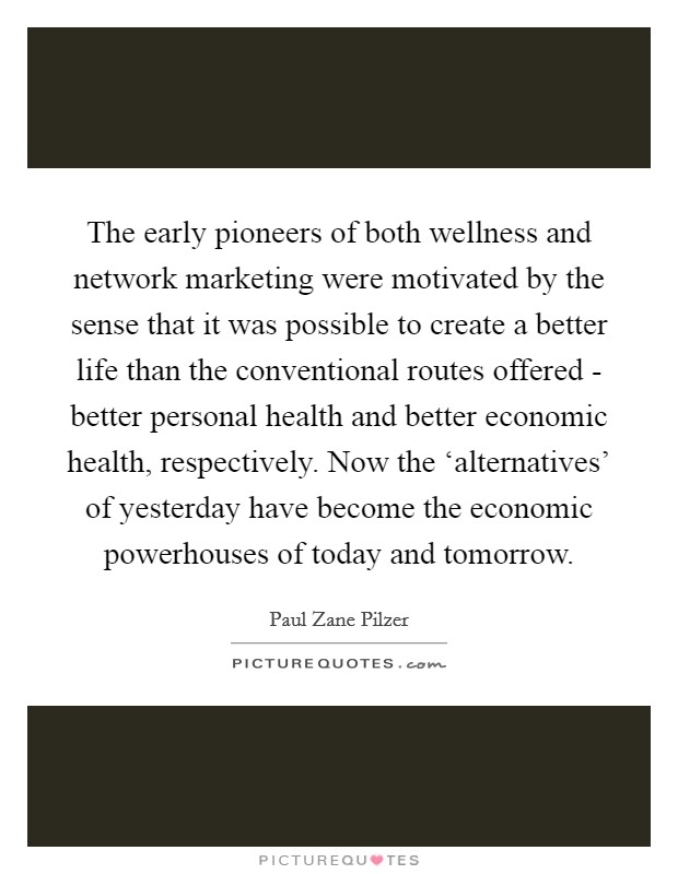 The early pioneers of both wellness and network marketing were motivated by the sense that it was possible to create a better life than the conventional routes offered - better personal health and better economic health, respectively. Now the 'alternatives' of yesterday have become the economic powerhouses of today and tomorrow Picture Quote #1