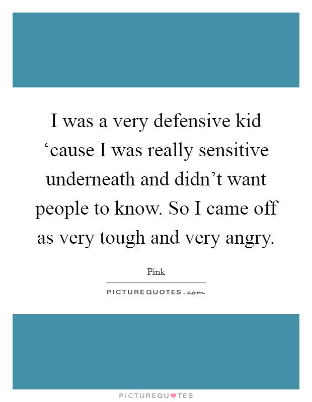 I was a very defensive kid 'cause I was really sensitive underneath and didn't want people to know. So I came off as very tough and very angry Picture Quote #1