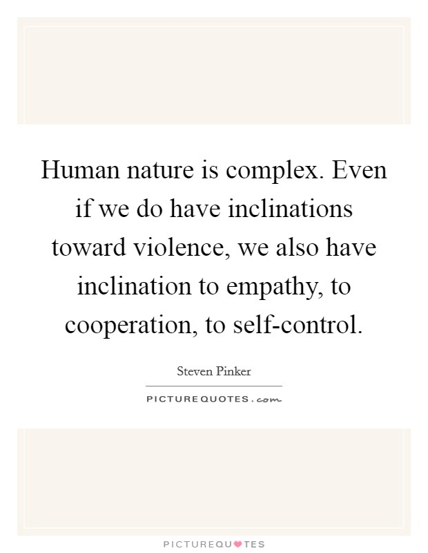 Human nature is complex. Even if we do have inclinations toward violence, we also have inclination to empathy, to cooperation, to self-control Picture Quote #1