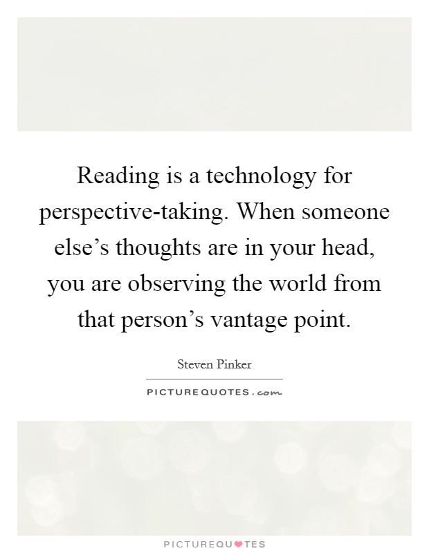 Reading is a technology for perspective-taking. When someone else's thoughts are in your head, you are observing the world from that person's vantage point Picture Quote #1