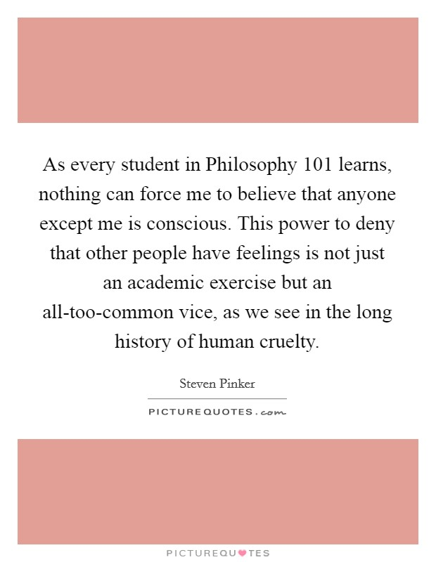 As every student in Philosophy 101 learns, nothing can force me to believe that anyone except me is conscious. This power to deny that other people have feelings is not just an academic exercise but an all-too-common vice, as we see in the long history of human cruelty Picture Quote #1