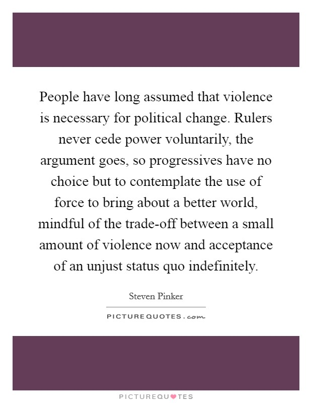 People have long assumed that violence is necessary for political change. Rulers never cede power voluntarily, the argument goes, so progressives have no choice but to contemplate the use of force to bring about a better world, mindful of the trade-off between a small amount of violence now and acceptance of an unjust status quo indefinitely Picture Quote #1