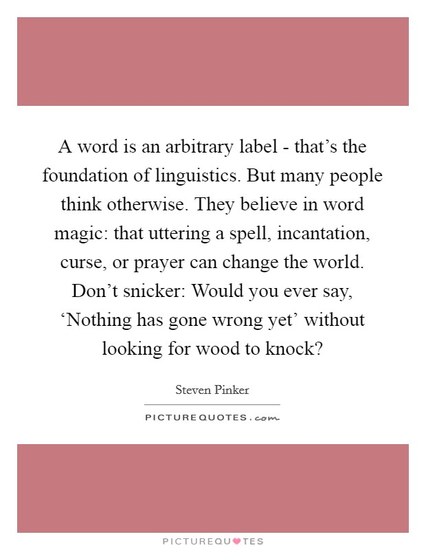 A word is an arbitrary label - that's the foundation of linguistics. But many people think otherwise. They believe in word magic: that uttering a spell, incantation, curse, or prayer can change the world. Don't snicker: Would you ever say, 'Nothing has gone wrong yet' without looking for wood to knock? Picture Quote #1